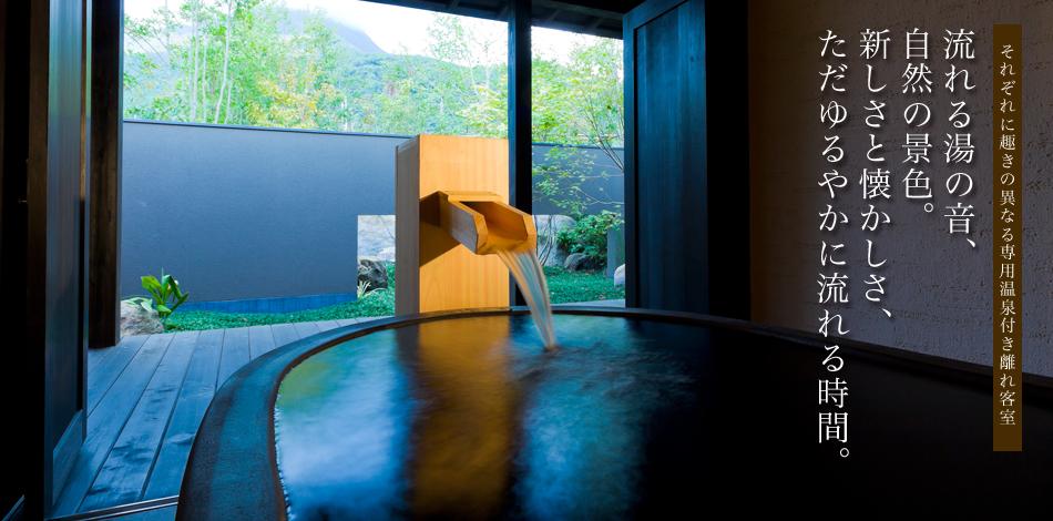 それぞれに趣きの異なる専用温泉付き離れ客室 流れる湯の音、自然の景色。新しさと懐かしさ、ただゆるやかに流れる時間。